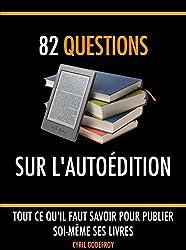 82 questions sur l'autoédition: Tout ce qu'il faut savoir pour publier soi-même ses livres (Ecrivain professionnel t. 5) (French Edition)