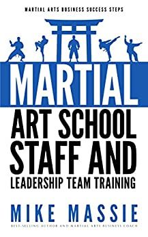 Martial Arts School Staff and Leadership Team Training: A Martial Arts Business Guide to Staffing and Hiring for Growth and Profit (Martial Arts Business Success Steps Book 3) by [Massie, Mike]