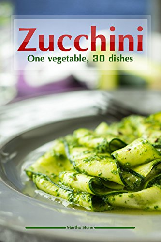 Zucchini: One vegetable, 30 dishes by Martha Stone