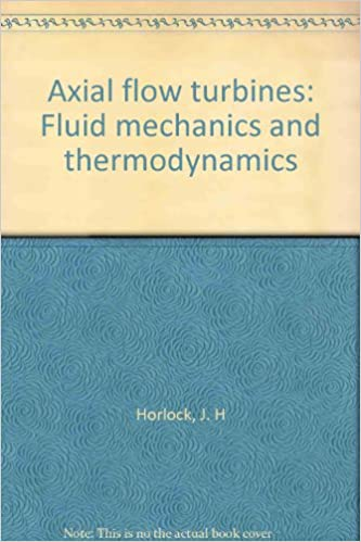 Axial Flow Turbines: Fluid Mechanics and Thermodynamics: J H