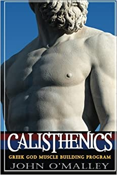 Calisthenics: 2.0: Greek God Muscle Building - The Ultimate Calisthenics Workout by John O'Malley (2015-09-30)