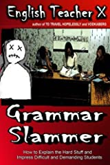 Grammar Slammer: How to Explain the Hard Stuff and Impress Difficult and Demanding Students by English Teacher X (2013-10-06)