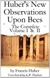 Huber's New Observations upon Bees : The Complete Volumes I and II, Huber, Francis, 161476056X
