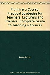 Planning a Course: Practical Strategies for Teachers, Lecturers and Trainers (Complete Guide to Teaching a Course)