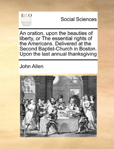 An oration, upon the beauties of liberty, or The essential rights of the Americans. Delivered at the Second Baptist-Chur