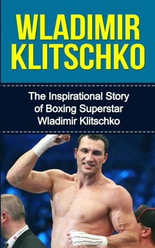 Wladimir Klitschko: The Inspirational Story of Boxing Superstar Wladimir Klitschko (Wladimir Klitschko Unauthorized Biography, Ukraine, Germany, Boxing Books)