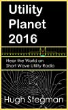 Utility Planet 2016: Hear the World on Short Wave Utility Radio (Utility Planet Compilations)