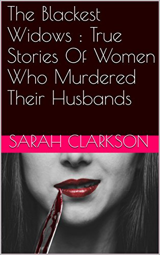 The Blackest Widows : True Stories Of Women Who Murdered Their Husbands