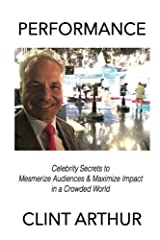 Performance: Celebrity Secrets for Capturing Attention, Entertaining Audiences, and Maximizing Impact in a Crowded World Paperback
