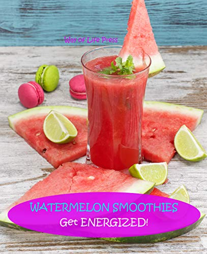 Watermelon Smoothies : Get Energized (Healthy Smoothie Recipes Book 5) ()