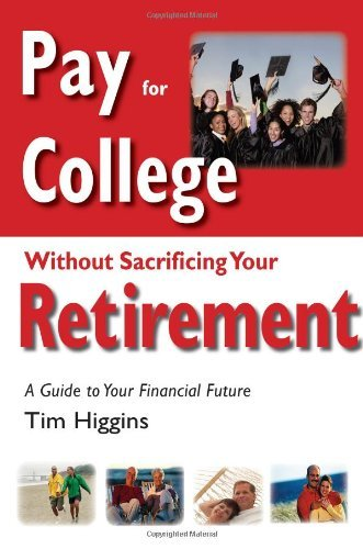 Pay for College Without Sacrificing Your Retirement: A Guide to Your Financial Future by Tim Higgins (2008-04-01)