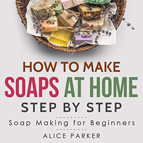Natural Soap Recipe - Soap Making: Your Complete Step-by-Step Guide to Make Organic Soaps at Home (+100 Terrific Soap Recipes)