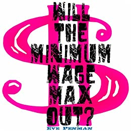 Will the Minimum Wage Max Out? by [Penman, Eve]