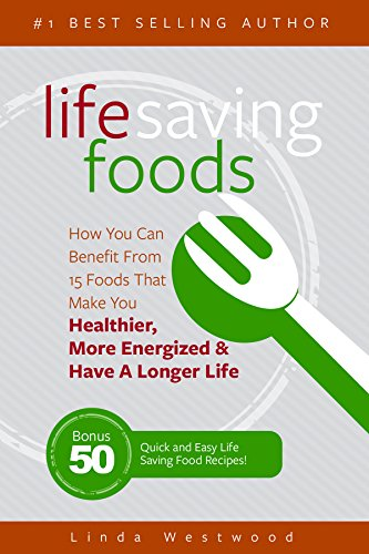 Life Saving Foods: How You Can Benefit From 15 Foods That Make You Healthier, More Energized & Have A Longer Life (Bonus: 50 Quick & Easy Life Saving Food Recipes!) by [Westwood, Linda]