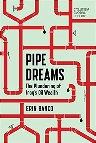 Pipe Dreams: The Plundering of Iraq's Oil Wealth: Erin Banco