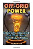Off-Grid Power: Build Your Own Solar And Wind Power Generating System: (Off-Grid Living, Survival Guide) Books And Guides CreateSpace Independent Publishing Platform
