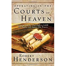 Operating in the Courts of Heaven: Granting God the Legal Rights to Fulfill His Passion and Answer Our Prayers (The Official Courts of Heaven Series)