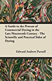A Guide to the Process of Commercial Dyeing in the Late Nineteenth Century - the Scientific and Practical Sides of Dyeing, Edward Andrew Parnell, 1447453034