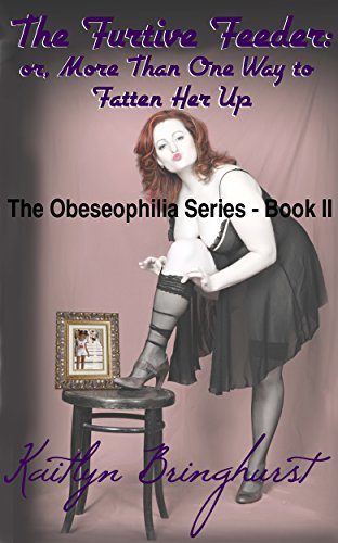 The Furtive Feeder; or, More Than One Way to Fatten Her Up - The Obeseophilia Series - Book II