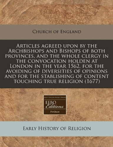 Download Articles agreed upon by the Archbishops and Bishops of both provinces, and the whole clergy in the convocation holden at London in the year 1562, for ... of content touching true religion (1677) pdf