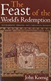 The Feast of the World's Redemption : Eucharistic Origins and Christian Mission, Koenig, John, 1563382741
