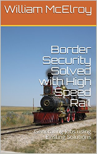Border Security Solved with High Speed Rail: Generating Jobs using Existing Solutions by [McElroy, William]
