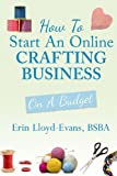 How to Start an Online Crafting Business, Erin Lloyd-Evans, 1492728985