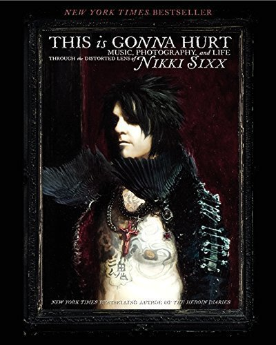 This Is Gonna Hurt: Music, Photography and Life Through the Distorted Lens of Nikki Sixx by Nikki Sixx (2013-02-12)