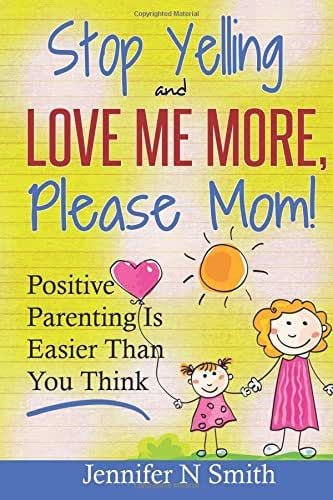 Parenting: Positive Parenting - Stop Yelling And Love Me More, Please Mom. Positive Parenting Is Easier Than You Think (Happy Mom) (Volume 1)