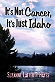 It's Not Cancer, It's Just Idaho, Suzanne Lafferty Hayes, 149363397X