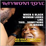 When a Black Woman Looks Like This...Something Is Wrong: How Black Women Cope with Domestic Violence | Raymoni Love