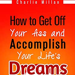 How to Get off Your Ass and Accomplish Your Life's Dreams