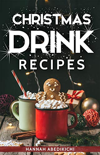 Christmas Drink Recipes: Delicious and Simple Holiday Drinks (2018 Edition) by Hannah Abedikichi