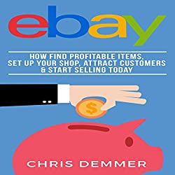 eBay: How to Find Profitable Items, Set Up Your Shop, Attract Customers & Start Selling Today