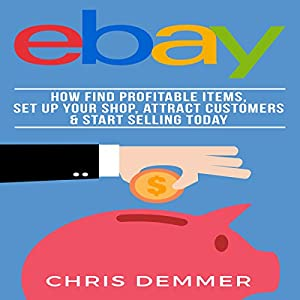 eBay: How to Find Profitable Items, Set Up Your Shop, Attract Customers & Start Selling Today Audiobook