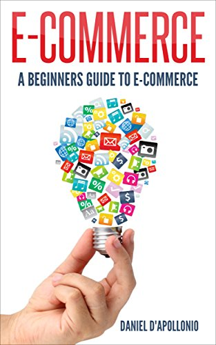 E-commerce A Beginners Guide to e-commerce (FREE BONUS INSIDE, business, money, passive income, e-commerce for dummies, marketing, amazon Book 1) (English Edition)