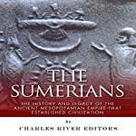 The Sumerians: The History and Legacy of the Ancient Mesopotamian Empire That Established Civilization | Charles River Editors