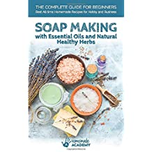 Soap Making: The Complete Guide to Soap Making for Beginners with Essential Oils and Natural Healthy Herbs. Best Homemade Soap Recipes of All Time for Hobby and Business