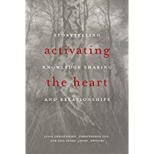 Activating the Heart: Storytelling, Knowledge Sharing, and Relationship (Indigenous Studies)
