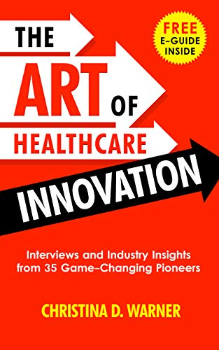The Art of Healthcare Innovation: Interviews and Industry Insights from 35 Game-Changing Pioneers by Christina D. Warner