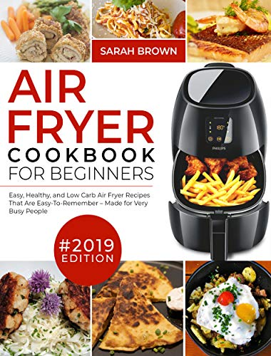 Air Fryer Cookbook For Beginners #2019: Easy, Healthy and Low Carb Air Fryer Recipes That Are Easy-To-Remember | Made For Very Busy People (Air Fryer Cookook 1) by Sarah Brown