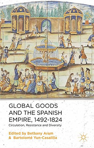 Global Goods and the Spanish Empire, 1492-1824: Circulation, Resistance and Diversity