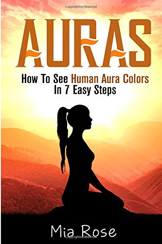 Auras: How To See Human Aura Colors In 7 Easy Steps (Auras, Reiki, Chakras, Meditation, Pyschic Development)