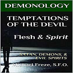 Demonology Temptations of the Devil Flesh & Spirit: Satan, Demons, & Evil Spirits