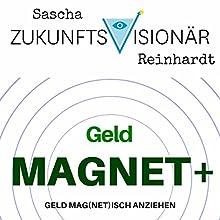 Geldmagnet+: Geld mag(net)isch anziehen Hörbuch von Sascha Reinhardt Gesprochen von: Sascha Reinhardt