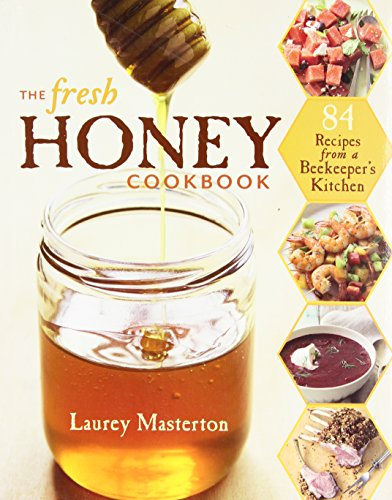 The Fresh Honey Cookbook: 84 Recipes from a Beekeeper's Kitchen
