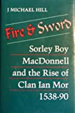 Fire and Sword : Sorley Boy MacDonnell and the Rise of Clan Ian Mor, 1538-90, Hill, J. Michael, 0963714201