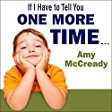 If I Have to Tell You One More Time: The Revolutionary Program That Gets Your Kids to Listen Without Nagging, Reminding, or Yelling Audiobook by Amy McCready Narrated by Coleen Marlo