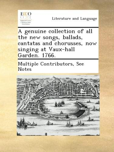 A genuine collection of all the new songs, ballads, cantatas and chorusses, now singing at Vaux-hall Garden. 1766.