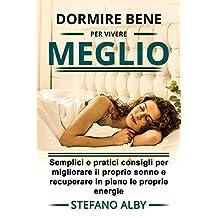 Dormire bene.......... per vivere meglio: Semplici e pratici consigli per migliorare il proprio sonno e recuperare in pieno le energie (Italian Edition)